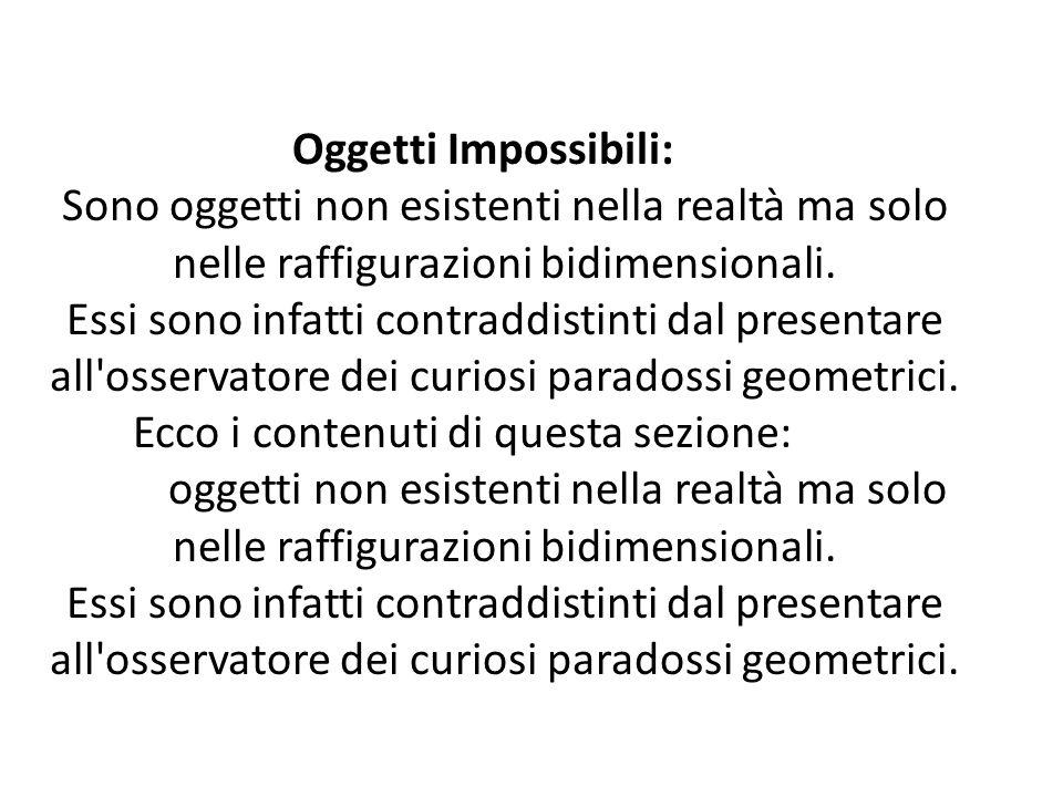 Oggetti Impossibili: Sono oggetti non esistenti nella realtà ma solo nelle raffigurazioni bidimensionali.