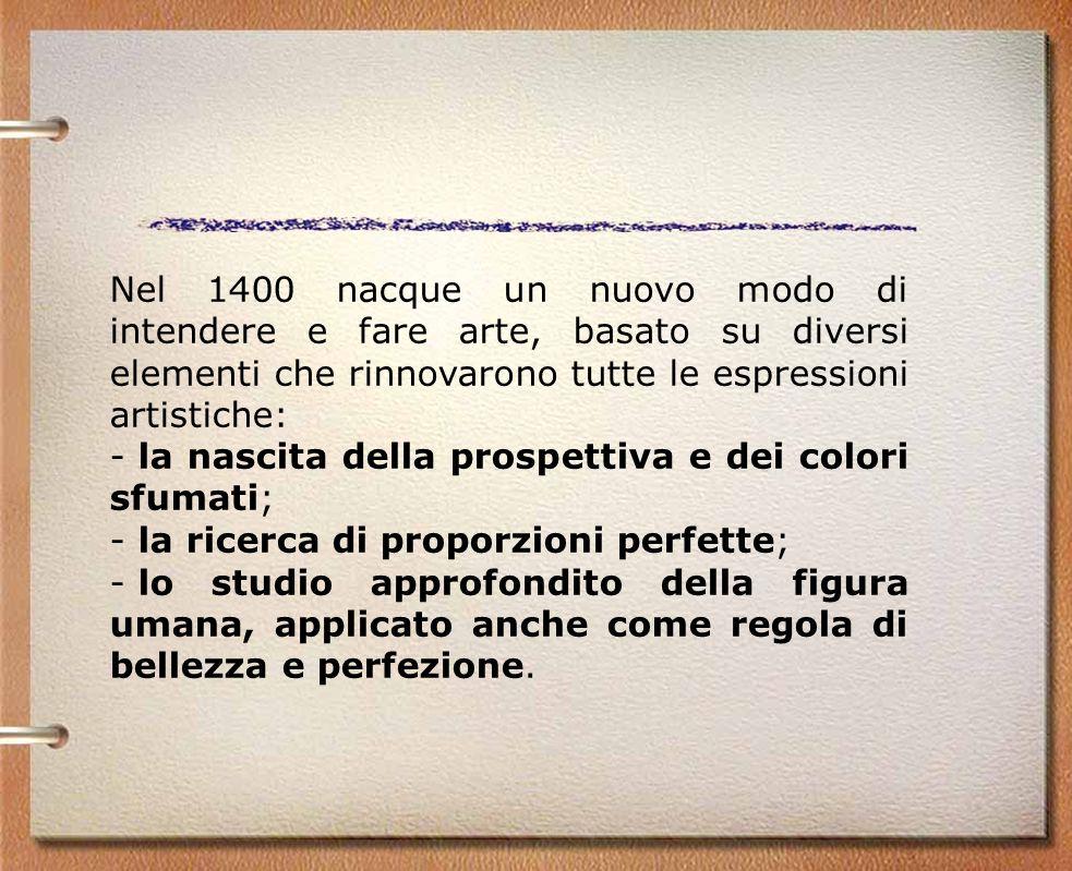 Nel 1400 nacque un nuovo modo di intendere e fare arte, basato su diversi elementi che rinnovarono tutte le espressioni artistiche: