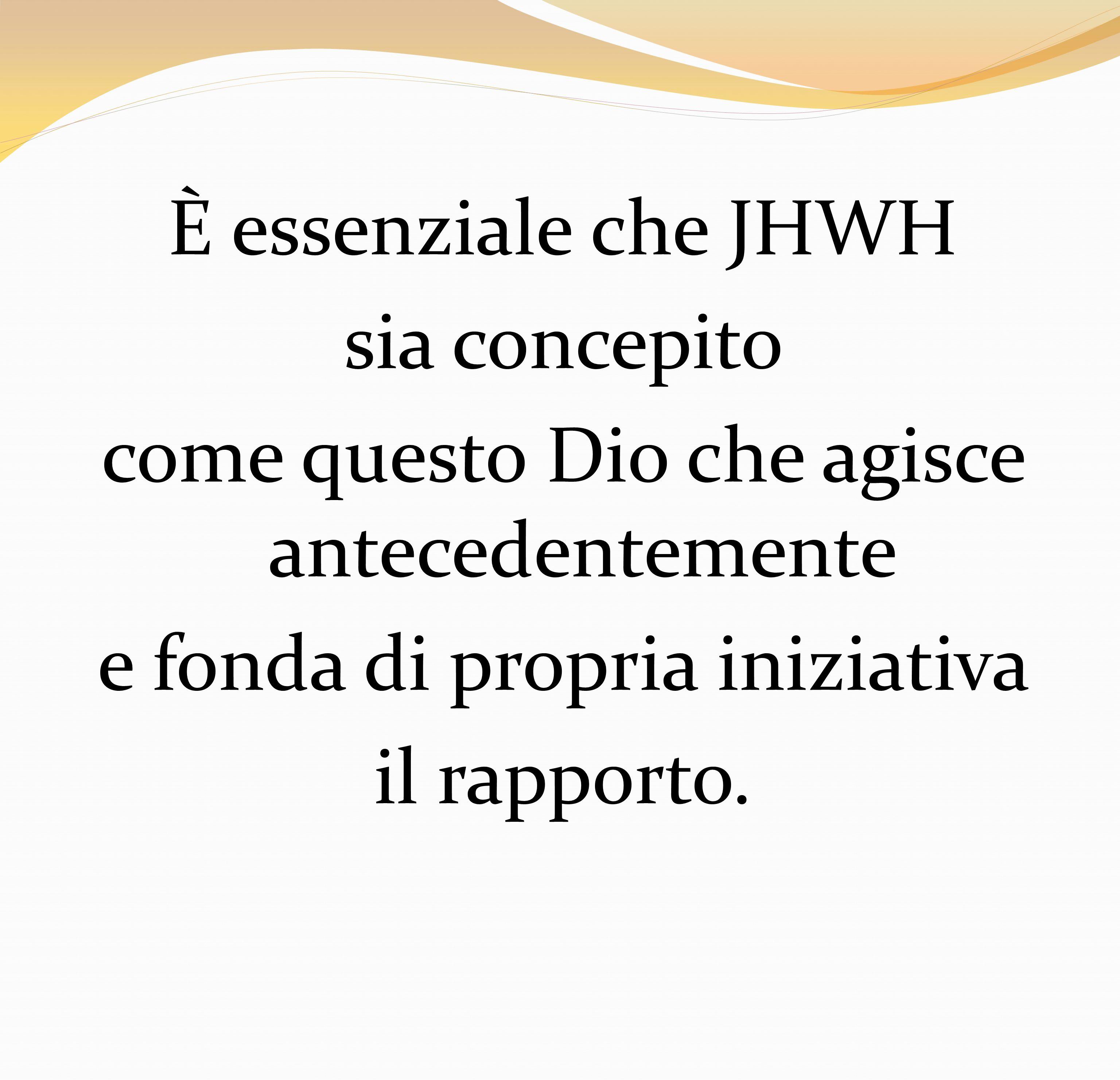 È essenziale che JHWH sia concepito come questo Dio che agisce antecedentemente e fonda di propria iniziativa il rapporto.