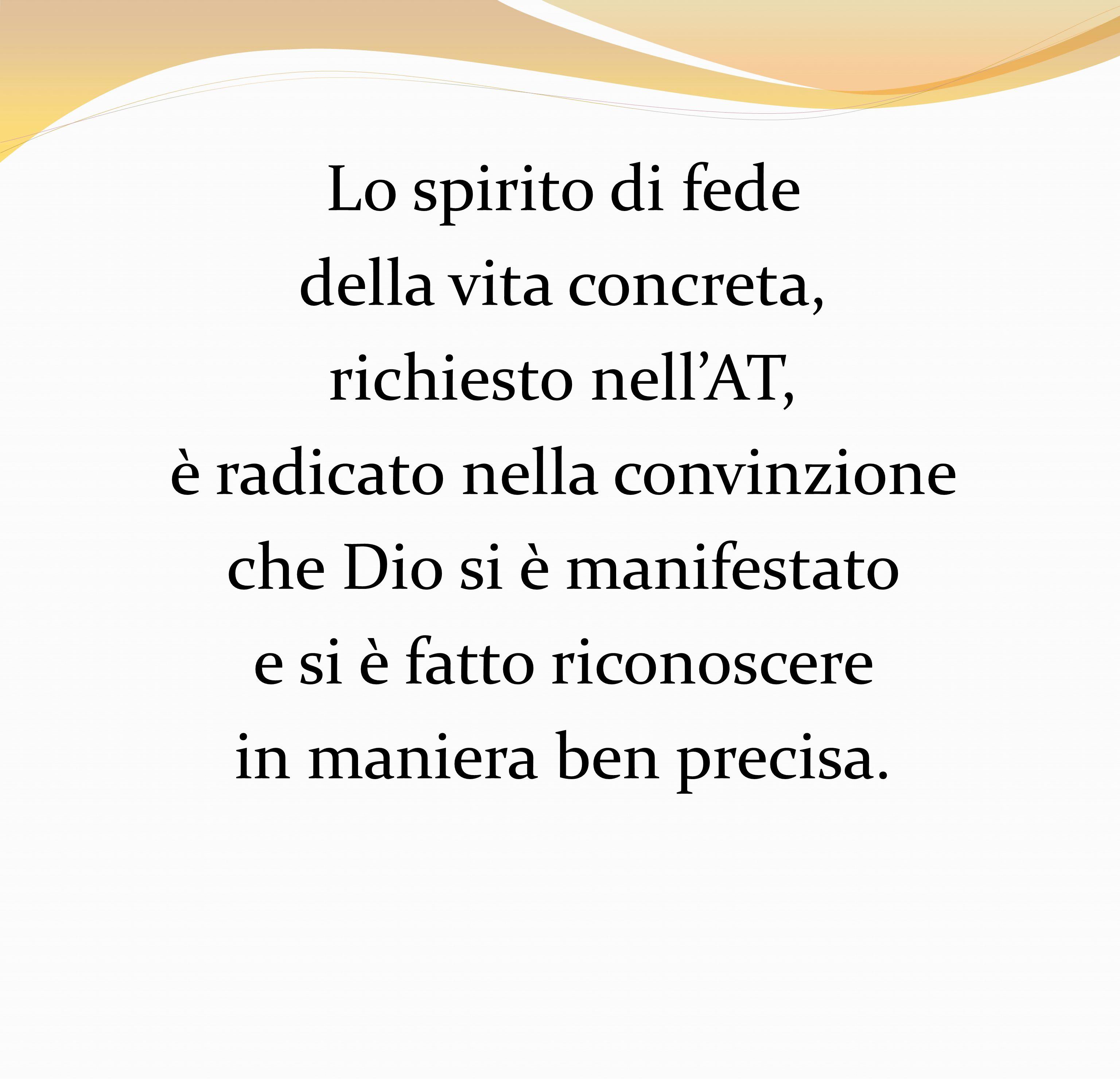 Lo spirito di fede della vita concreta, richiesto nell'AT, è radicato nella convinzione che Dio si è manifestato e si è fatto riconoscere in maniera ben precisa.