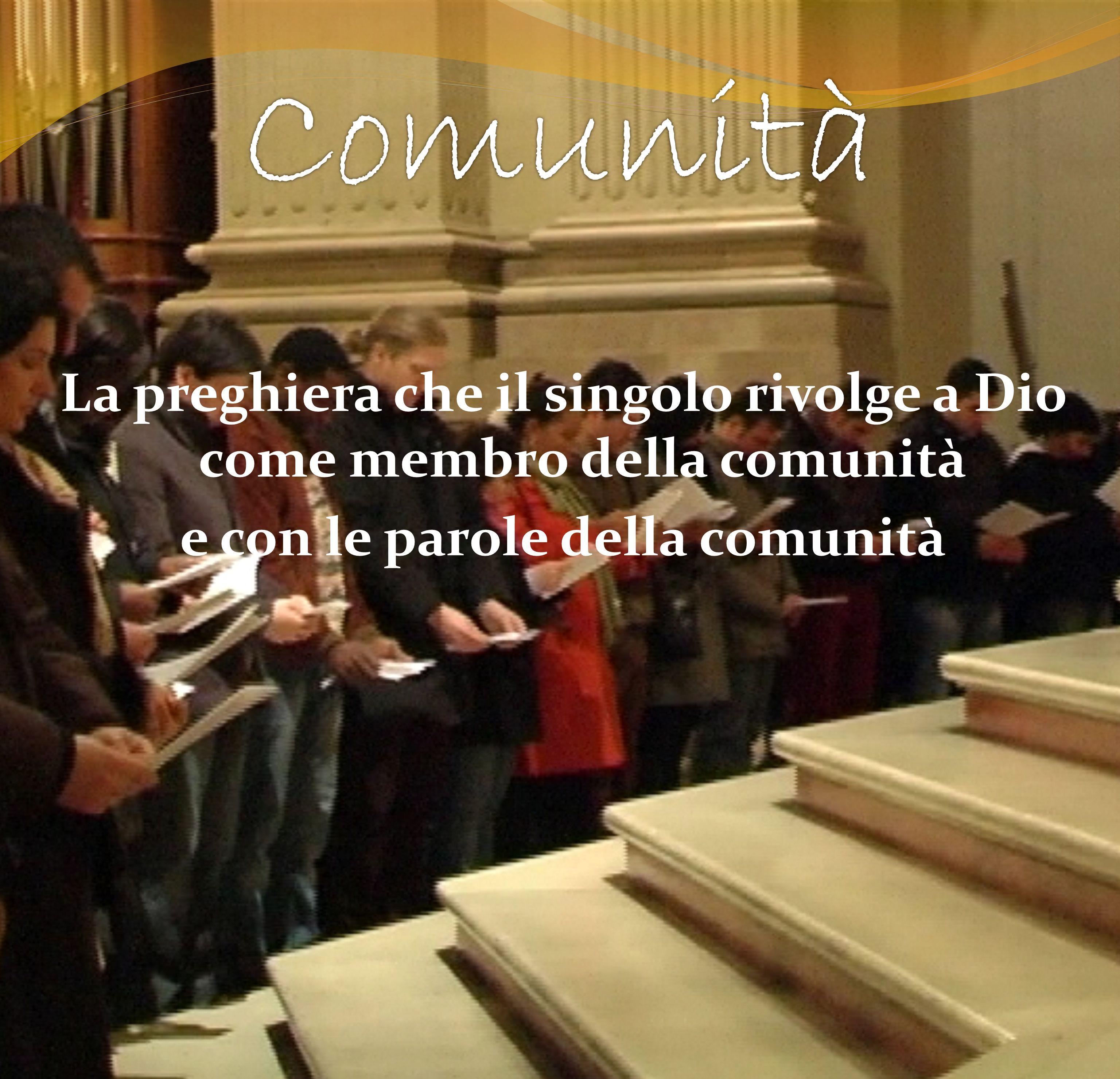 Comunità La preghiera che il singolo rivolge a Dio come membro della comunità e con le parole della comunità
