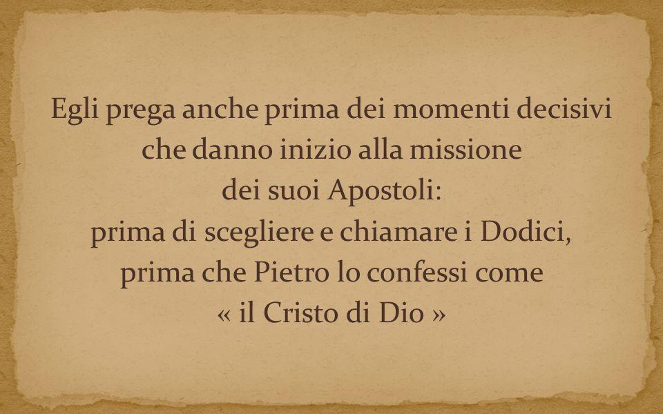 Egli prega anche prima dei momenti decisivi che danno inizio alla missione dei suoi Apostoli: prima di scegliere e chiamare i Dodici, prima che Pietro lo confessi come « il Cristo di Dio »