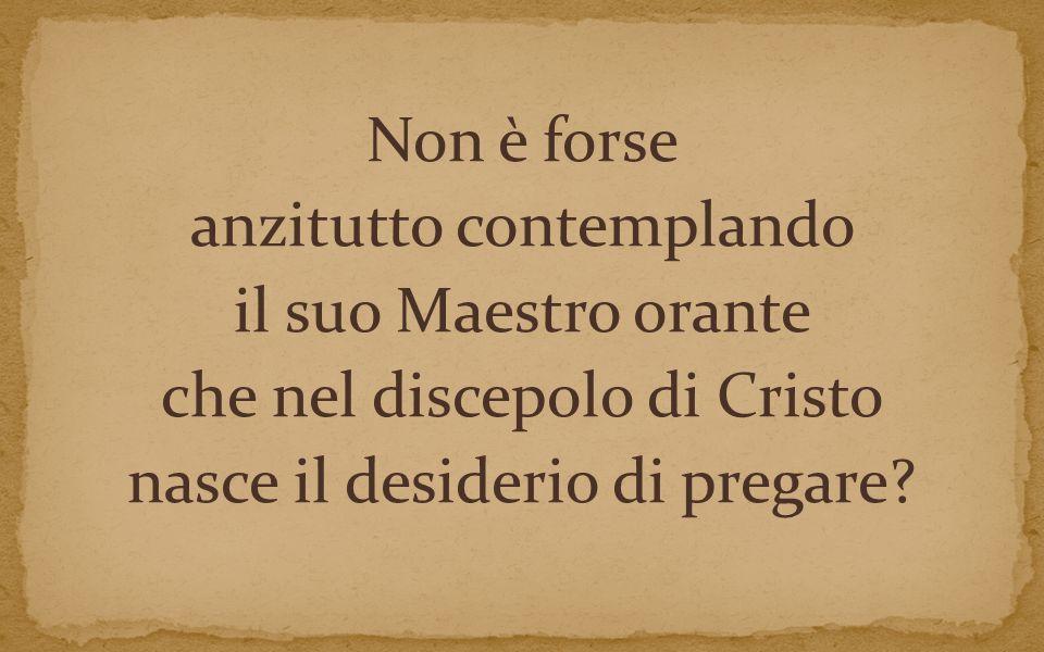 Non è forse anzitutto contemplando il suo Maestro orante che nel discepolo di Cristo nasce il desiderio di pregare
