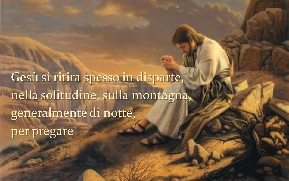 Gesù si ritira spesso in disparte, nella solitudine, sulla montagna, generalmente di notte, per pregare