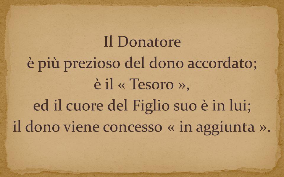 Il Donatore è più prezioso del dono accordato; è il « Tesoro », ed il cuore del Figlio suo è in lui; il dono viene concesso « in aggiunta ».
