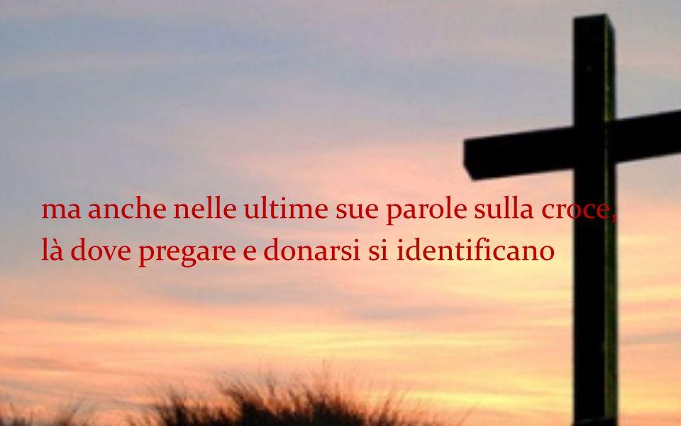 ma anche nelle ultime sue parole sulla croce, là dove pregare e donarsi si identificano