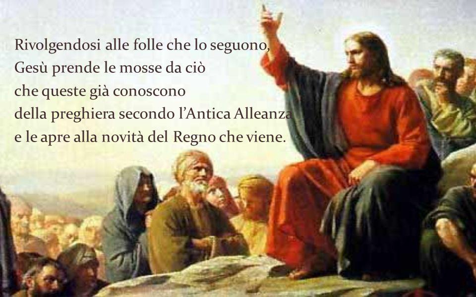 Rivolgendosi alle folle che lo seguono, Gesù prende le mosse da ciò che queste già conoscono della preghiera secondo l'Antica Alleanza e le apre alla novità del Regno che viene.