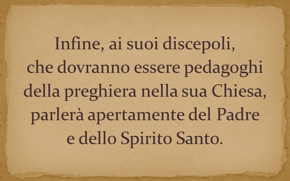 Infine, ai suoi discepoli, che dovranno essere pedagoghi della preghiera nella sua Chiesa, parlerà apertamente del Padre e dello Spirito Santo.