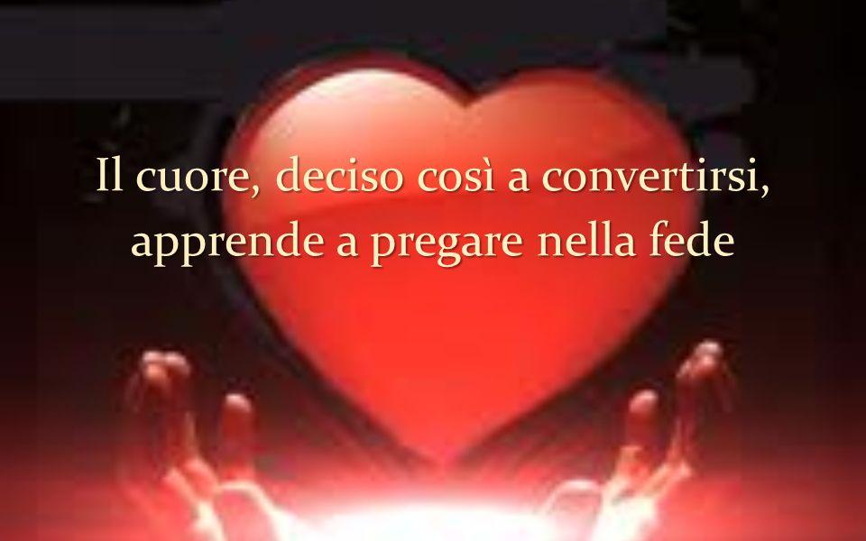 Il cuore, deciso così a convertirsi, apprende a pregare nella fede