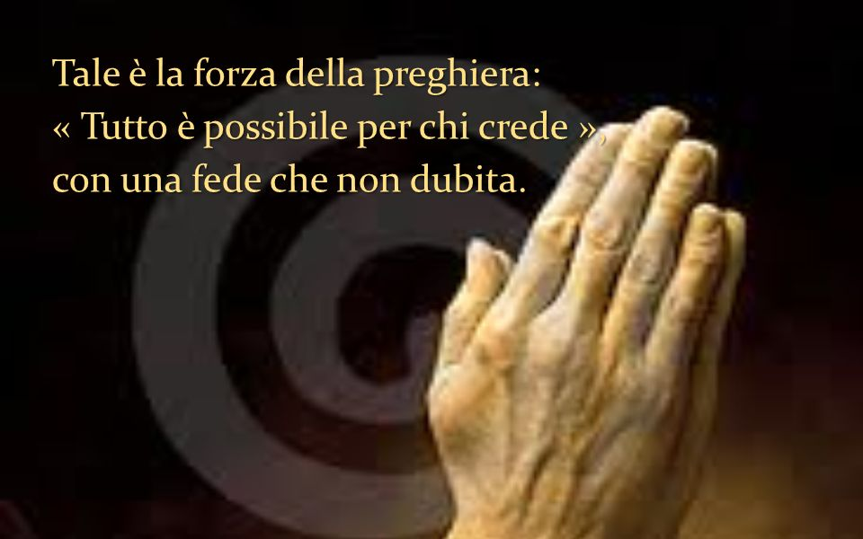 Tale è la forza della preghiera: « Tutto è possibile per chi crede », con una fede che non dubita.