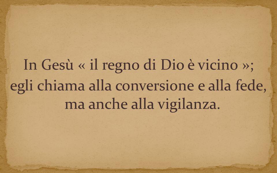 In Gesù « il regno di Dio è vicino »; egli chiama alla conversione e alla fede, ma anche alla vigilanza.