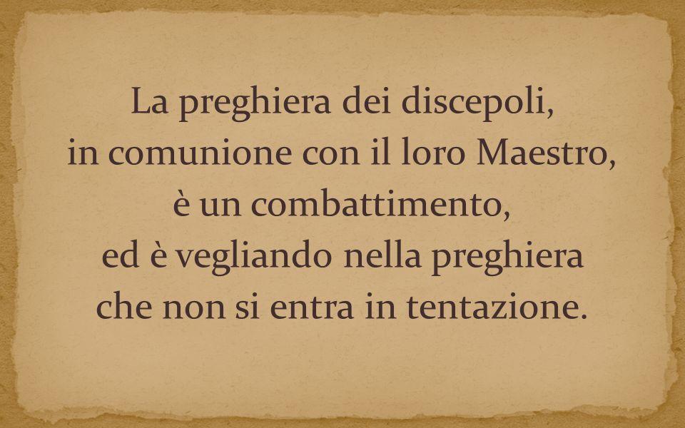 La preghiera dei discepoli, in comunione con il loro Maestro, è un combattimento, ed è vegliando nella preghiera che non si entra in tentazione.