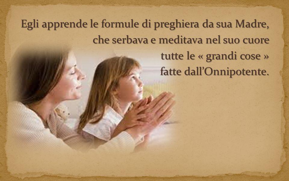 Egli apprende le formule di preghiera da sua Madre, che serbava e meditava nel suo cuore tutte le « grandi cose » fatte dall'Onnipotente.