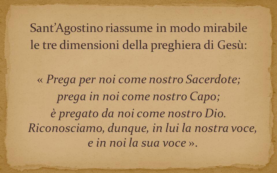Sant'Agostino riassume in modo mirabile le tre dimensioni della preghiera di Gesù: « Prega per noi come nostro Sacerdote; prega in noi come nostro Capo; è pregato da noi come nostro Dio.
