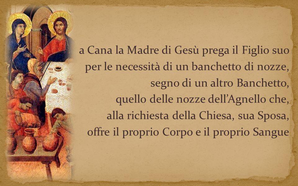 a Cana la Madre di Gesù prega il Figlio suo per le necessità di un banchetto di nozze, segno di un altro Banchetto, quello delle nozze dell'Agnello che, alla richiesta della Chiesa, sua Sposa, offre il proprio Corpo e il proprio Sangue