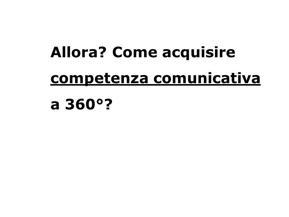 Allora Come acquisire competenza comunicativa a 360°