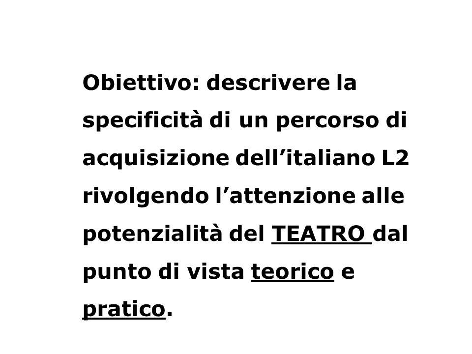 Obiettivo: descrivere la specificità di un percorso di acquisizione dell'italiano L2 rivolgendo l'attenzione alle potenzialità del TEATRO dal punto di vista teorico e pratico.