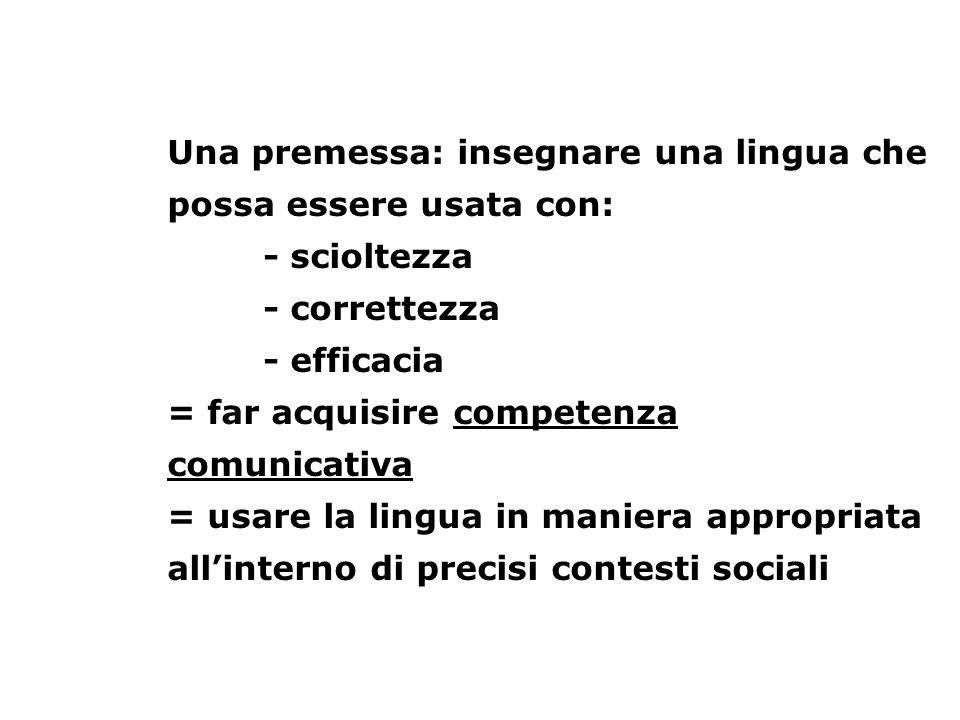 Una premessa: insegnare una lingua che possa essere usata con: - scioltezza - correttezza - efficacia = far acquisire competenza comunicativa = usare la lingua in maniera appropriata all'interno di precisi contesti sociali
