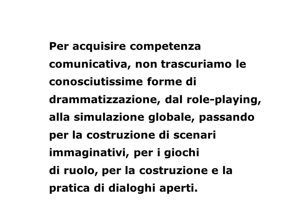 Per acquisire competenza comunicativa, non trascuriamo le conosciutissime forme di drammatizzazione, dal role-playing, alla simulazione globale, passando per la costruzione di scenari immaginativi, per i giochi di ruolo, per la costruzione e la pratica di dialoghi aperti.