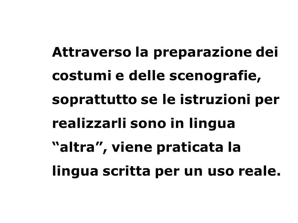 Attraverso la preparazione dei costumi e delle scenografie, soprattutto se le istruzioni per realizzarli sono in lingua altra , viene praticata la lingua scritta per un uso reale.
