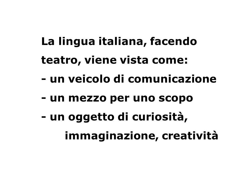 La lingua italiana, facendo teatro, viene vista come: - un veicolo di comunicazione - un mezzo per uno scopo - un oggetto di curiosità, immaginazione, creatività