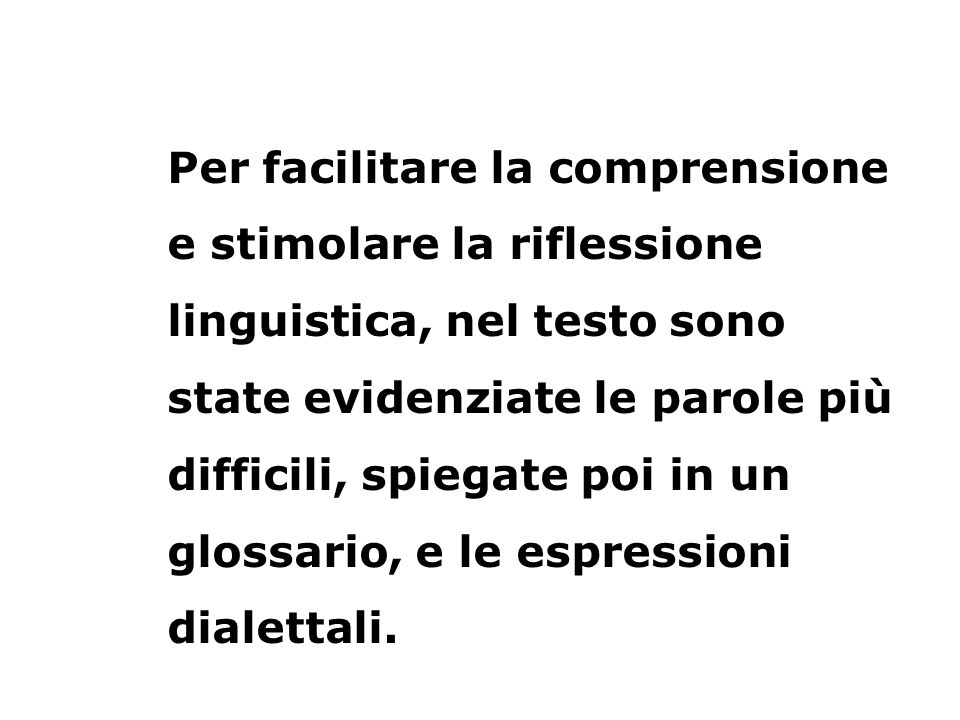 Per facilitare la comprensione e stimolare la riflessione linguistica, nel testo sono state evidenziate le parole più difficili, spiegate poi in un glossario, e le espressioni dialettali.