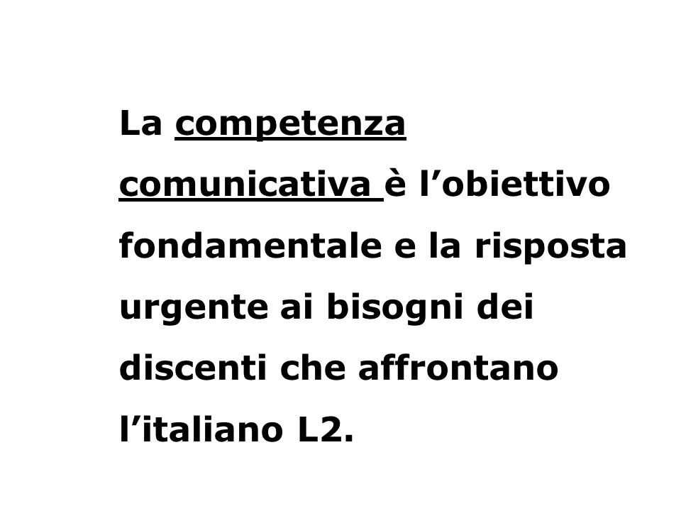 La competenza comunicativa è l'obiettivo fondamentale e la risposta urgente ai bisogni dei discenti che affrontano l'italiano L2.