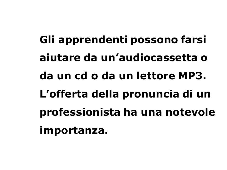 Gli apprendenti possono farsi aiutare da un'audiocassetta o da un cd o da un lettore MP3.