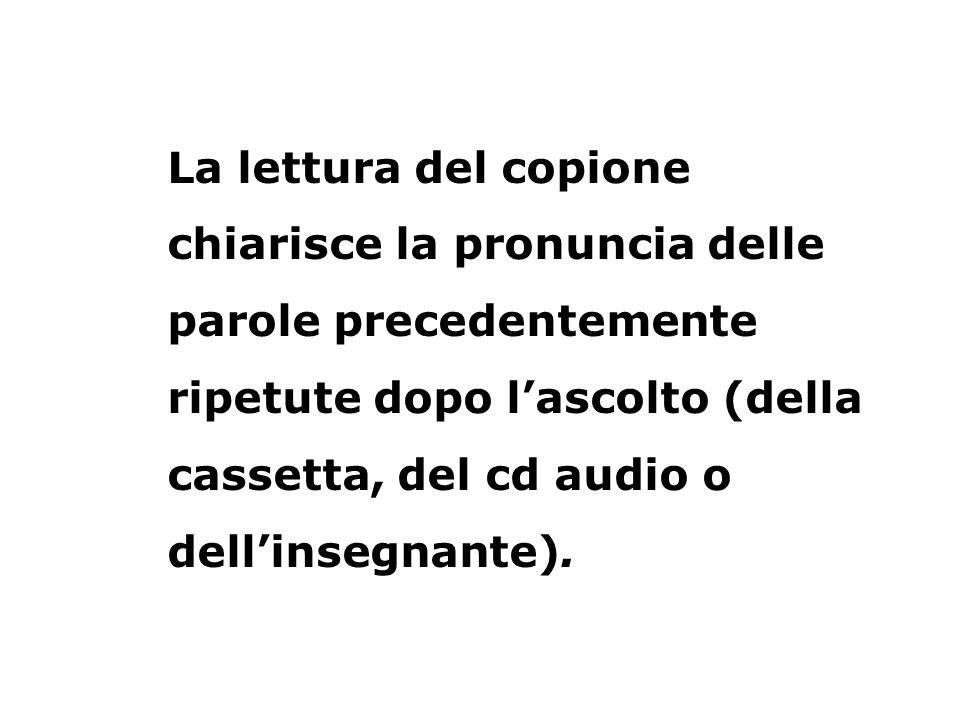 La lettura del copione chiarisce la pronuncia delle parole precedentemente ripetute dopo l'ascolto (della cassetta, del cd audio o dell'insegnante).