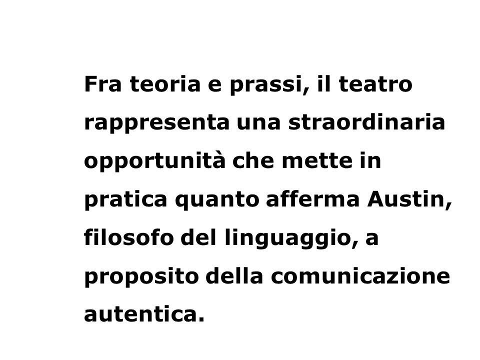 Fra teoria e prassi, il teatro rappresenta una straordinaria opportunità che mette in pratica quanto afferma Austin, filosofo del linguaggio, a proposito della comunicazione autentica.