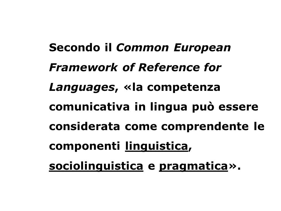 Secondo il Common European Framework of Reference for Languages, «la competenza comunicativa in lingua può essere considerata come comprendente le componenti linguistica, sociolinguistica e pragmatica».