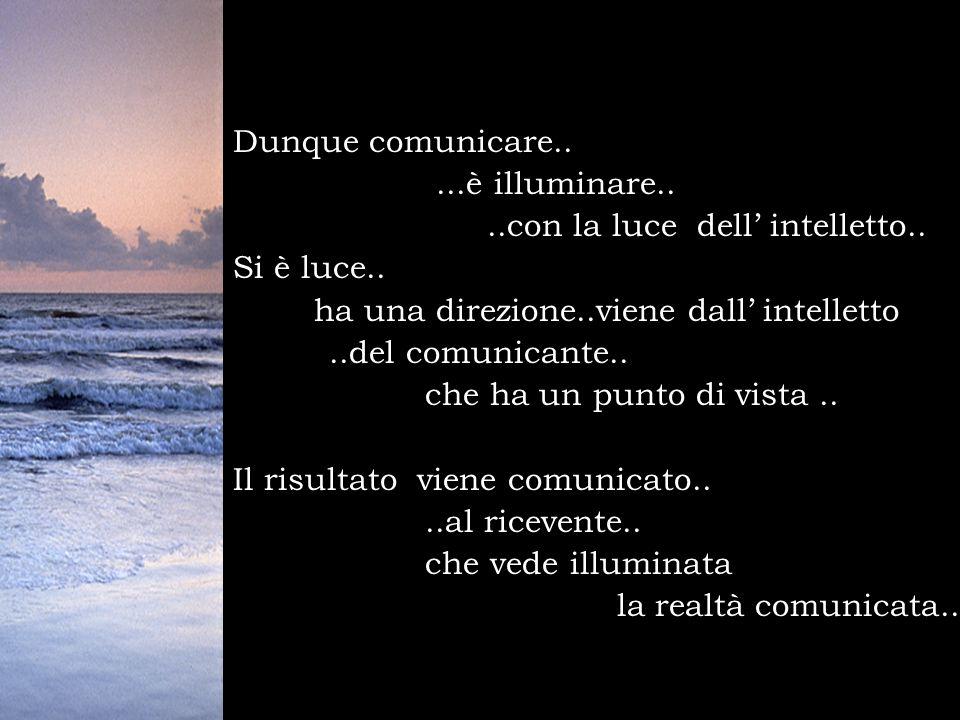 Dunque comunicare.. ...è illuminare.. ..con la luce dell' intelletto.. Si è luce.. ha una direzione..viene dall' intelletto.