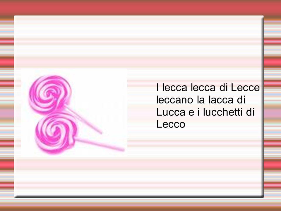 I lecca lecca di Lecce leccano la lacca di Lucca e i lucchetti di Lecco