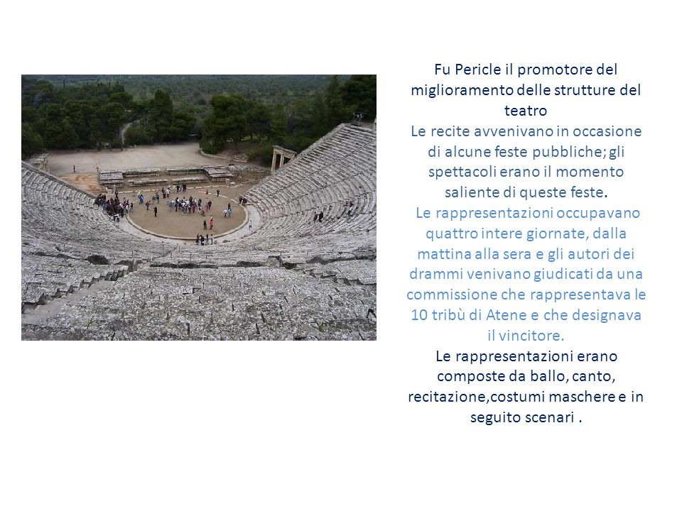 Fu Pericle il promotore del miglioramento delle strutture del teatro Le recite avvenivano in occasione di alcune feste pubbliche; gli spettacoli erano il momento saliente di queste feste.