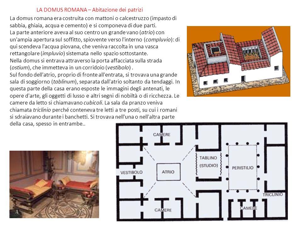 LA DOMUS ROMANA – Abitazione dei patrizi La domus romana era costruita con mattoni o calcestruzzo (impasto di sabbia, ghiaia, acqua e cemento) e si componeva di due parti.