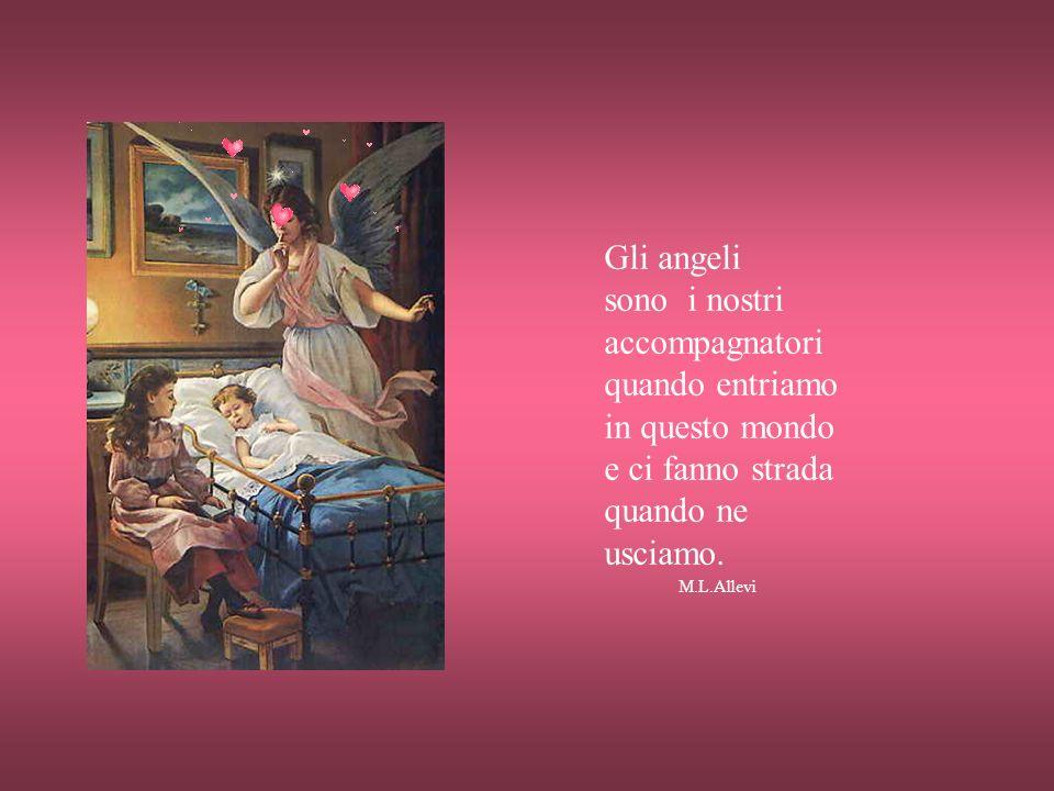 Gli angeli sono i nostri accompagnatori quando entriamo in questo mondo e ci fanno strada quando ne usciamo.