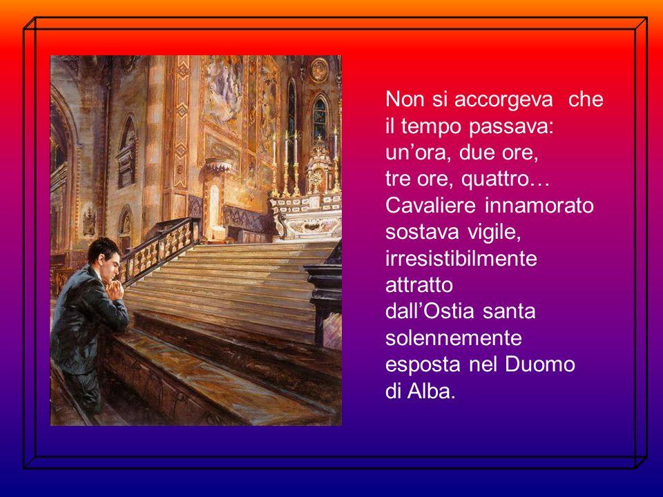 Non si accorgeva che il tempo passava: un'ora, due ore, tre ore, quattro… Cavaliere innamorato sostava vigile, irresistibilmente attratto dall'Ostia santa solennemente esposta nel Duomo di Alba.
