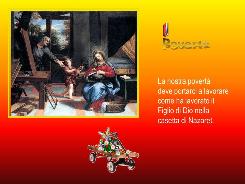 Povertà La nostra povertà deve portarci a lavorare come ha lavorato il Figlio di Dio nella casetta di Nazaret.