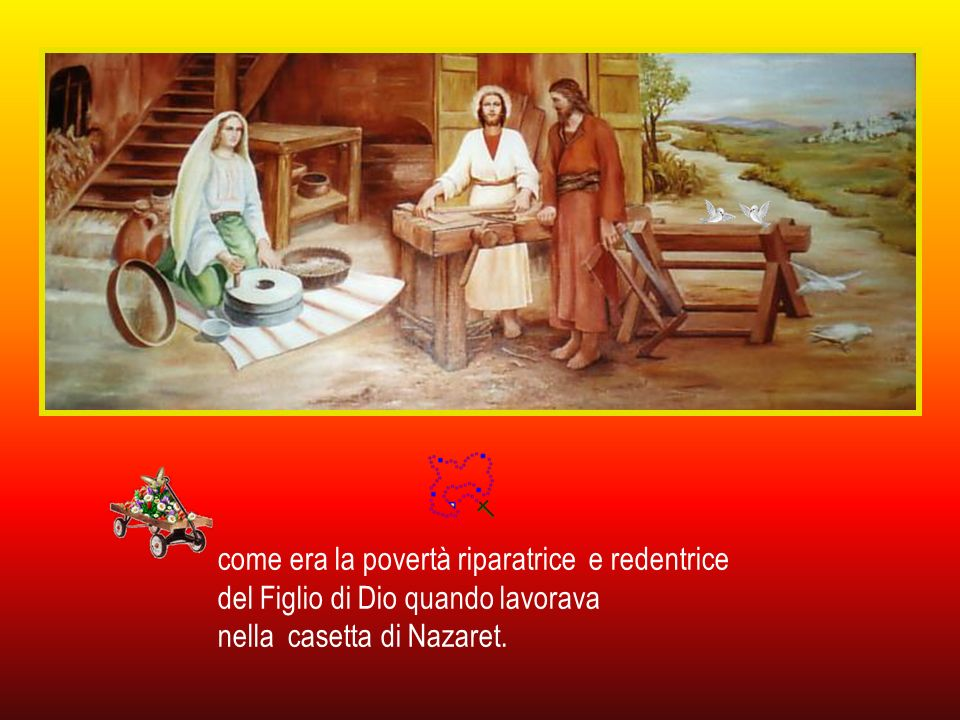 come era la povertà riparatrice e redentrice del Figlio di Dio quando lavorava nella casetta di Nazaret.