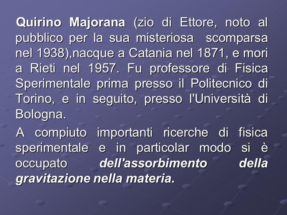 Quirino Majorana (zio di Ettore, noto al pubblico per la sua misteriosa scomparsa nel 1938),nacque a Catania nel 1871, e mori a Rieti nel 1957. Fu professore di Fisica Sperimentale prima presso il Politecnico di Torino, e in seguito, presso l Università di Bologna.