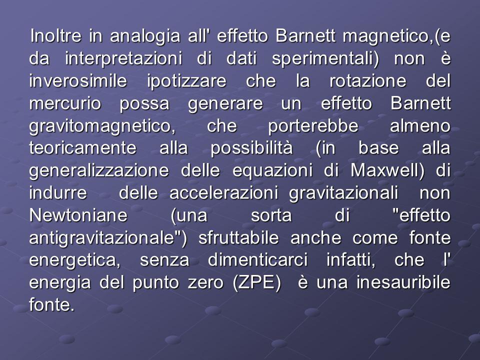 Inoltre in analogia all effetto Barnett magnetico,(e da interpretazioni di dati sperimentali) non è inverosimile ipotizzare che la rotazione del mercurio possa generare un effetto Barnett gravitomagnetico, che porterebbe almeno teoricamente alla possibilità (in base alla generalizzazione delle equazioni di Maxwell) di indurre delle accelerazioni gravitazionali non Newtoniane (una sorta di effetto antigravitazionale ) sfruttabile anche come fonte energetica, senza dimenticarci infatti, che l energia del punto zero (ZPE) è una inesauribile fonte.