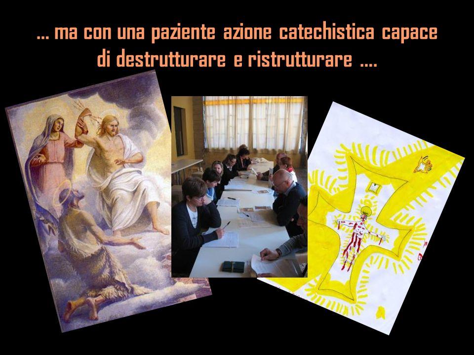 … ma con una paziente azione catechistica capace di destrutturare e ristrutturare ….