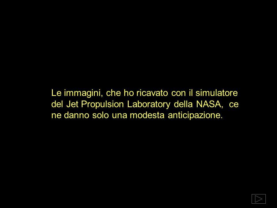 Le immagini, che ho ricavato con il simulatore del Jet Propulsion Laboratory della NASA, ce ne danno solo una modesta anticipazione.