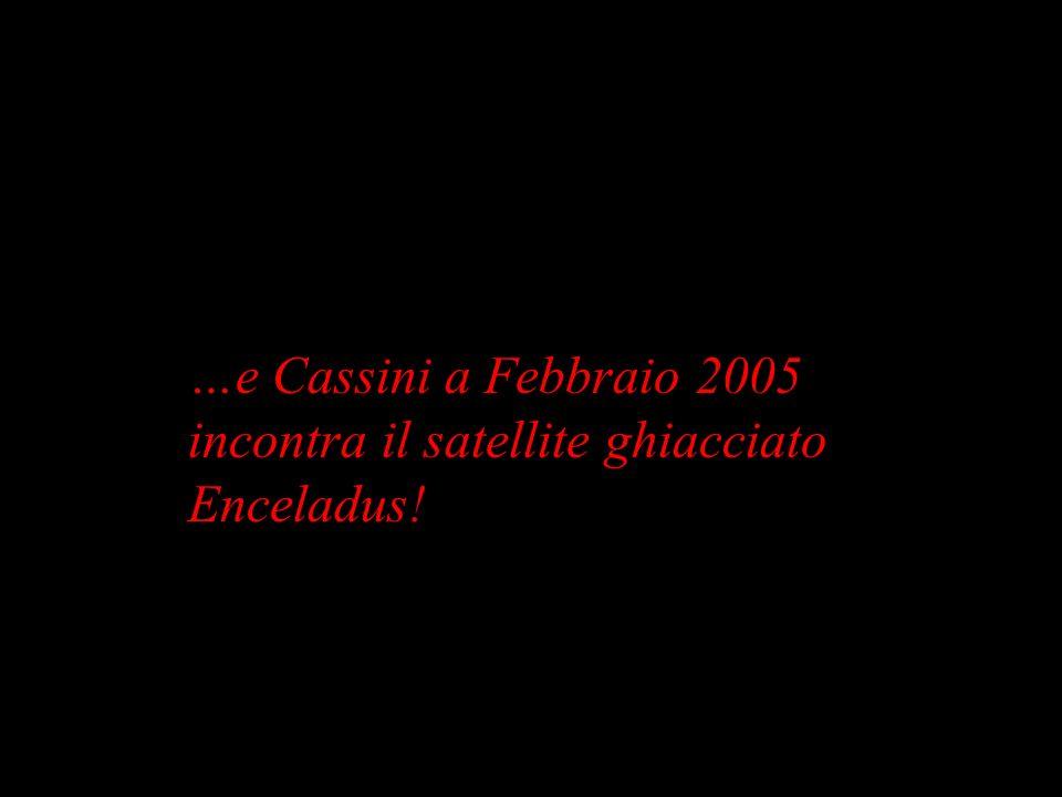 …e Cassini a Febbraio 2005 incontra il satellite ghiacciato Enceladus!