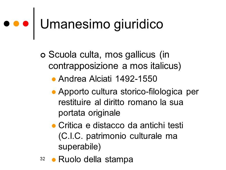 Umanesimo giuridico Scuola culta, mos gallicus (in contrapposizione a mos italicus) Andrea Alciati 1492-1550.