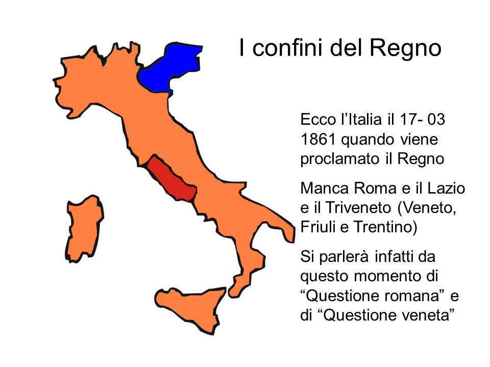 I confini del Regno Ecco l'Italia il 17- 03 1861 quando viene proclamato il Regno. Manca Roma e il Lazio e il Triveneto (Veneto, Friuli e Trentino)