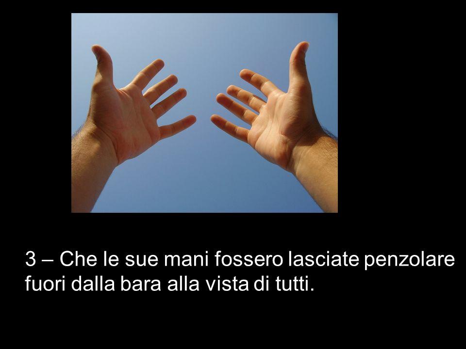 3 – Che le sue mani fossero lasciate penzolare fuori dalla bara alla vista di tutti.