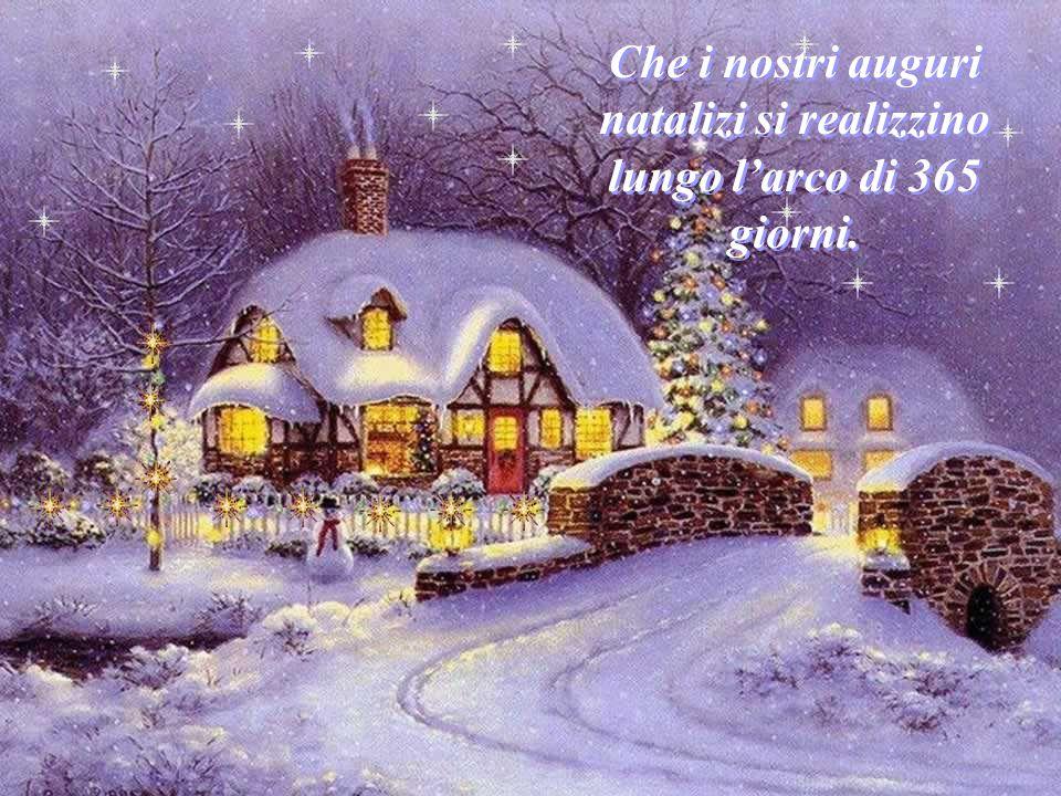 Che i nostri auguri natalizi si realizzino lungo l'arco di 365 giorni.