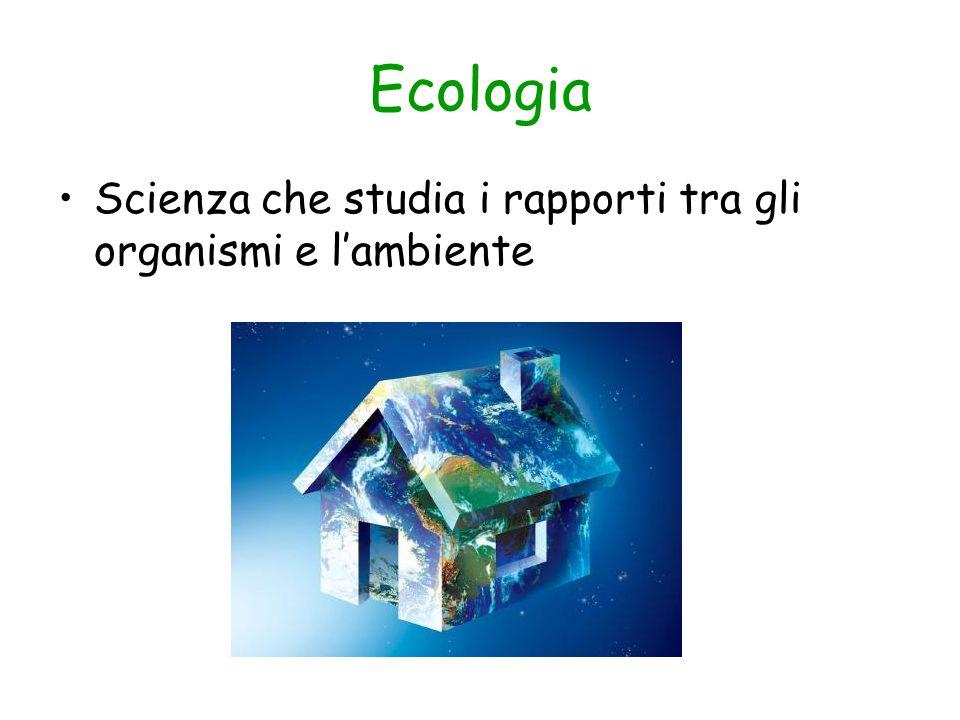 Ecologia Scienza che studia i rapporti tra gli organismi e l'ambiente
