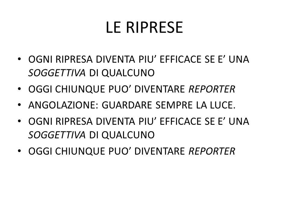 LE RIPRESE OGNI RIPRESA DIVENTA PIU' EFFICACE SE E' UNA SOGGETTIVA DI QUALCUNO. OGGI CHIUNQUE PUO' DIVENTARE REPORTER.